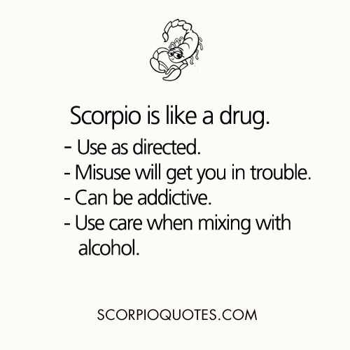 Scorpio is like a drug:    use as directed.  misuse will get you in trouble  can be addictive  use...