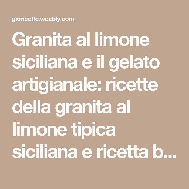 Granita al limone siciliana e il gelato artigianale: ricette della granita al limone tipica siciliana e ricetta base del gelato alle creme artigianale - Gioricette per divertirsi in cucina
