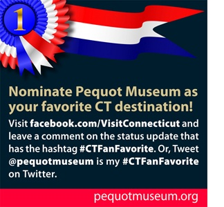 Now through July 31, you can nominate your favorite Connecticut tourism destination on the Visit Connecticut Facebook page. To nominate us, visit www.facebook.com/VisitConnecticut and leave a comment on the status update that has the hashtag #CTFanFavorite. Or, Tweet @pequotmuseum is my #CTFanFavorite on Twitter.