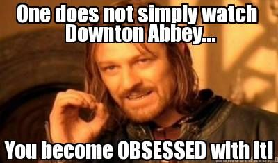 "Technically, this should say ""One does not simply watch Downton Abbey...One becomes OBSESSED with it!"" However, the overall message is the point. :P"