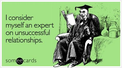 I consider myself an expert on unsuccessful relationships.