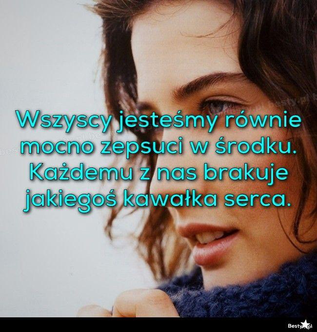 BESTY.pl - Wszyscy jesteśmy równie mocno zepsuci w środku. Każdemu z nas brakuje jakiegoś kawałka serca.