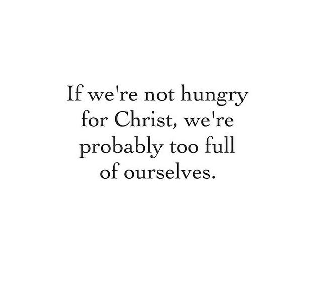 If we're not hungry for Christ, we're probably too full of ourselves.
