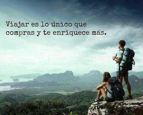 Viajar es lo único que compras y te enriquece más.  Travel is the only thing you buy that makes you richer.