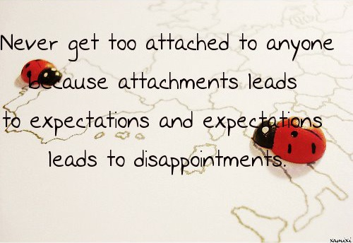 """""""Never get too attached to anyone because attachments leads to expectations and expectations leads to disappointments."""""""