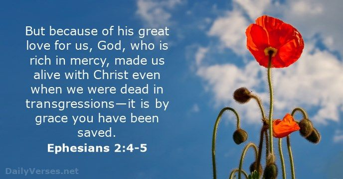 Ephesians 2:4-5 NKJV  But God, who is rich in mercy, because of His great love with which He loved us, even when we were dead in trespasses, made us alive together with Christ (by grace you have been saved),
