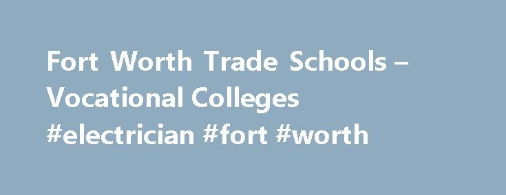 Fort Worth Trade Schools – Vocational Colleges #electrician #fort #worth http://fort-worth.remmont.com/fort-worth-trade-schools-vocational-colleges-electrician-fort-worth/  # Fort Worth Trade Schools Vocational Colleges Find out why Fort Worth trade schools, vocational colleges, and career-focused universities are often popular with motivated students like you. As one of the most vibrant cities in Texas, Fort Worth offers many appealing opportunities for creating a satisfying personal and…
