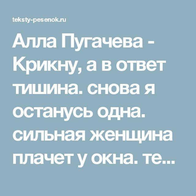 Алла Пугачева - Крикну, а в ответ тишина. снова я останусь одна. сильная женщина плачет у окна. текст песни, слова