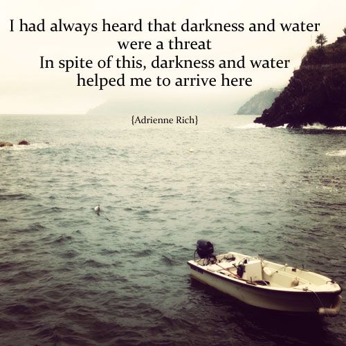 I had always heard that darkness and water were a threat. In spite of this, darkness and water helped me to arrive here ~ Adrienne Rich