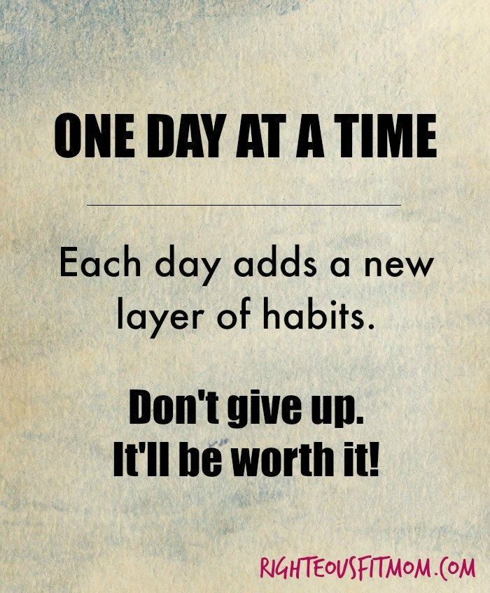 One day at a time - Each day adds a new layer of habits. Don't give up. It'll be worth it! | Righteous Fit Mom