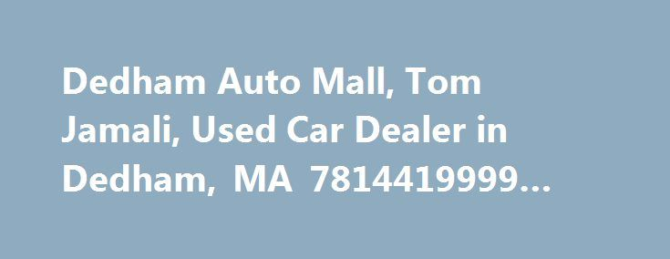 Dedham Auto Mall, Tom Jamali, Used Car Dealer in Dedham, MA 7814419999 #track #auto http://england.remmont.com/dedham-auto-mall-tom-jamali-used-car-dealer-in-dedham-ma-7814419999-track-auto/  #dedham auto mall # – Terrible – – S.A – 12/20/2012 – comment I have purchased vehciles in the past from other reputable dealerships, however, I have never been as uphauled as I was with Dedham Auto Mall! The car they sold me was a LEMON. I bought it 3 months ago (a mercedes c230 2007)with a warranty…
