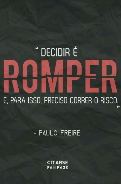 """""""Decidir é romper e, para isso, preciso correr o risco."""" - Paulo Freire"""