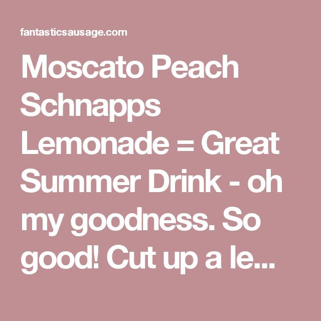 Moscato Peach Schnapps Lemonade = Great Summer Drink - oh my goodness. So good! Cut up a lemon and a peach and added them to the pitcher. Was able to find moscato peach so I used that instead of regular moscato and peach schnapps - fantasticsausage