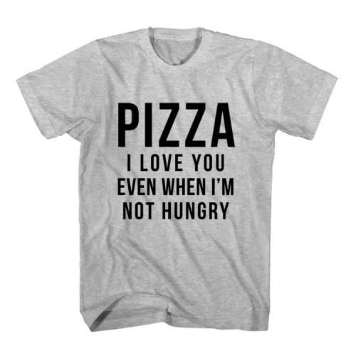 T-Shirt Pizza I Love You Even When I'm Not Hungry unisex mens womens S, M, L, XL, 2XL color grey and white. Tumblr t-shirt free shipping USA and worldwide.
