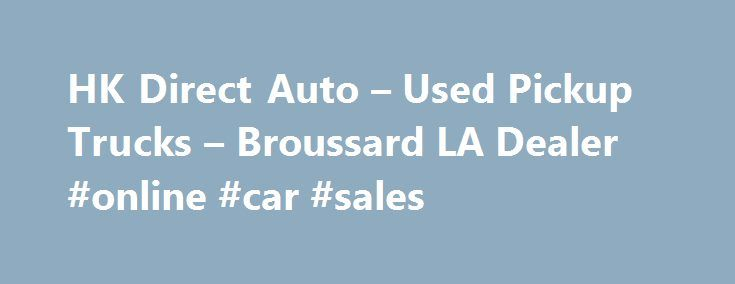 HK Direct Auto – Used Pickup Trucks – Broussard LA Dealer #online #car #sales http://auto-car.nef2.com/hk-direct-auto-used-pickup-trucks-broussard-la-dealer-online-car-sales/  #auto direct # HK Direct Auto – Broussard LA, 70518 HK Direct Auto – Used Pickup Trucks, Luxury Cars For Sale Used Pickups For Sale, Exotic Cars Lot Serving Broussard, Lake Charles, Baton Rouge At HK Direct Auto we strive to achieve one goal, customer satisfaction. We do this by providing terrific Used Pickups For…