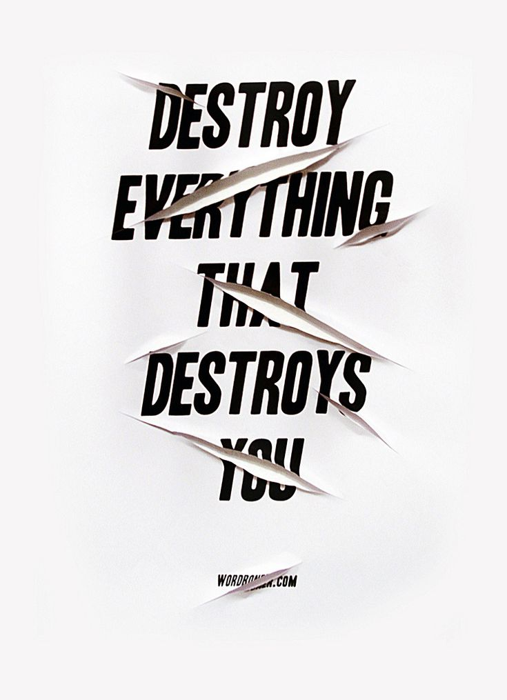 destroy everything that destroys you.