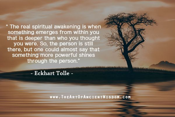 The real spiritual awakening is when something emerges from within you that is deeper than who you thought you were. So, the person is still there, but one could almost say that something more powerful shines through the person.  – Eckhart Tolle