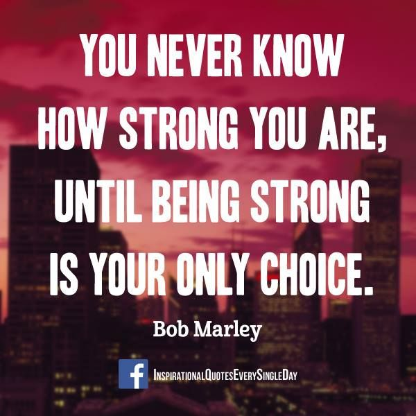 You never know how strong you are, until being strong is your only choice. - Bob Marley #inspiration #quotes