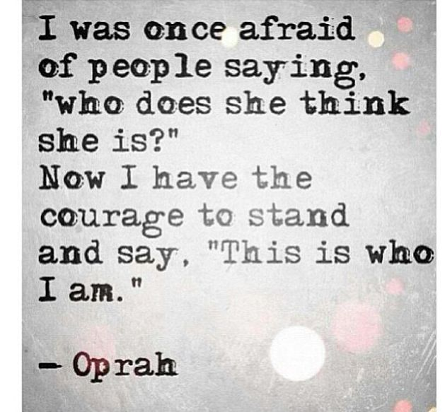 """I was once afraid of people saying, who does she think she is? Now I have the courage to stand and say, This is who I am."" - Oprah  #happy #life #quote"