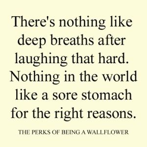"""Nothing in the world like a sore stomach for the right reasons."" The Perks of Being a Wallflower"