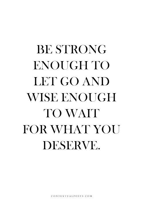 """""""Sois assez forte pour lâcher prise, et assez sage pour attendre ce que tu mérites."""""""