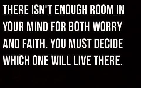"""There really isn't enough room in your mind for worry and faith."