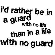 I'd rather be in a guard with no life than in a life with no guard.