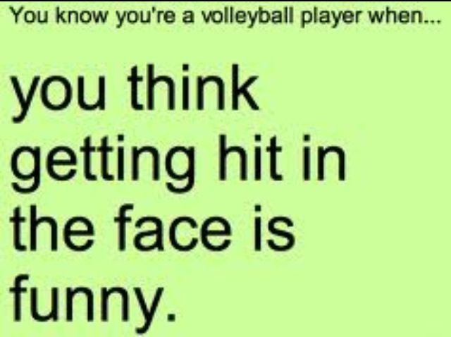 You know your a volleyball player when you think getting hit in the face is funny... Yeah basically;)