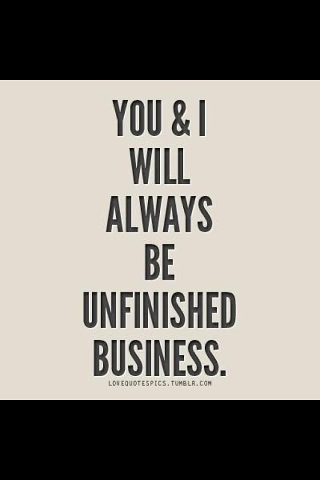 You and i will always be unfinished business !!