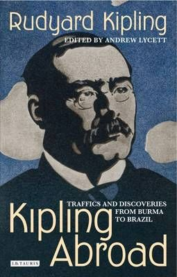 Kipling Abroad: Traffics and Discoveries from Burma to Brazil by Rudyard Kipling and Andrew Lycett