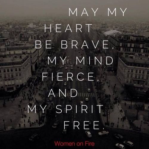 may my heart be brave, my mind fierce and my spirit free :)