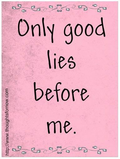 Only good lies before me.