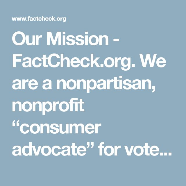 """Our Mission - FactCheck.org. We are a nonpartisan, nonprofit """"consumer advocate"""" for voters that aims to reduce the level of deception and confusion in U.S. politics. We monitor the factual accuracy of what is said by major U.S. political players in the form of TV ads, debates, speeches, interviews and news releases. Our goal is to apply the best practices of both journalism and scholarship, and to increase public knowledge and understanding."""
