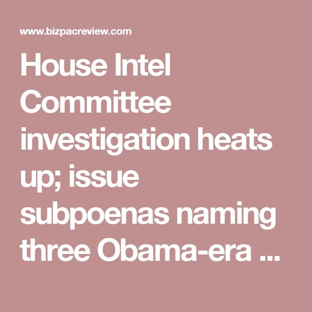 House Intel Committee investigation heats up; issue subpoenas naming three Obama-era officials | Conservative News Today