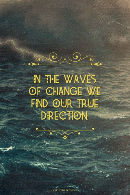 Don't be upset by the waves,without them,you go no where.