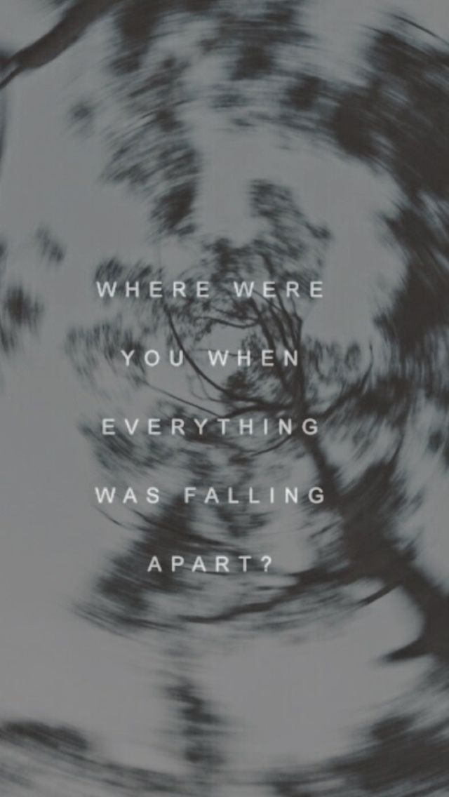 """"""" where were you when everything was falling apart? """" .    the fray - you found me"""