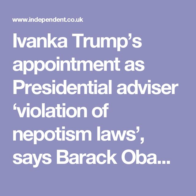 Ivanka Trump's appointment as Presidential adviser 'violation of nepotism laws', says Barack Obama's ethics lawyer | The Independent