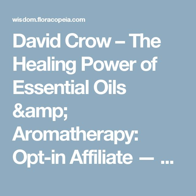 David Crow – The Healing Power of Essential Oils & Aromatherapy: Opt-in Affiliate — Floracopeia Wisdom Portal