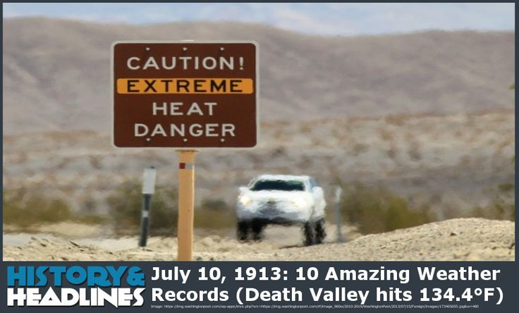 July 10, 1913: 10 Amazing Weather Records (Death Valley hits 134.4°F) - https://www.historyandheadlines.com/july-10-1913-10-amazing-weather-records-death-valley-hits-134-4f/