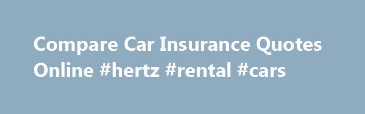 Compare Car Insurance Quotes Online #hertz #rental #cars http://usa.remmont.com/compare-car-insurance-quotes-online-hertz-rental-cars/  #car insurance quotes comparison # Learn How to Save More on Car Insurance Coverage Basics Policy Basics Rate Factors Discounts Buyers Guide Teens & Seniors High Risk Claims USA State Guide Are You Paying Too Much for Car Insurance? Compare Car Insurance Quotes and Save Money Right now, car insurance companies are competing for your business. QuoteWizard…