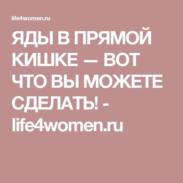 ЯДЫ В ПРЯМОЙ КИШКЕ — ВОТ ЧТО ВЫ МОЖЕТЕ СДЕЛАТЬ! - life4women.ru