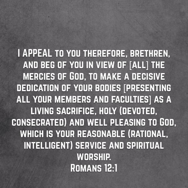 """I APPEAL to you therefore, brethren, and beg of you in view of [all] the mercies of God, to make a decisive dedication of your bodies [presenting all your members and faculties] as a living sacrifice, holy (devoted, consecrated) and well pleasing to God, which is your reasonable (rational, intelligent) service and spiritual worship."" ‭‭Romans‬ ‭12:1‬ ‭AMP‬‬ Have a blessed day n Jesus Christ..May God bless you abundantly.."
