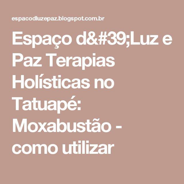 Espaço d'Luz e Paz Terapias Holísticas no Tatuapé: Moxabustão - como utilizar