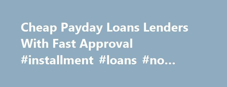 Cheap Payday Loans Lenders With Fast Approval #installment #loans #no #credit #check http://loan.remmont.com/cheap-payday-loans-lenders-with-fast-approval-installment-loans-no-credit-check/  #cheapest loans # Cheap Payday Loans Payday loans are there to save us whenever we are caught in a tight situation. They usually have a processing time line of 1 business day (2 business days at most), they require no credit checking (hurray for those with bad credit scores) and there is a huge…