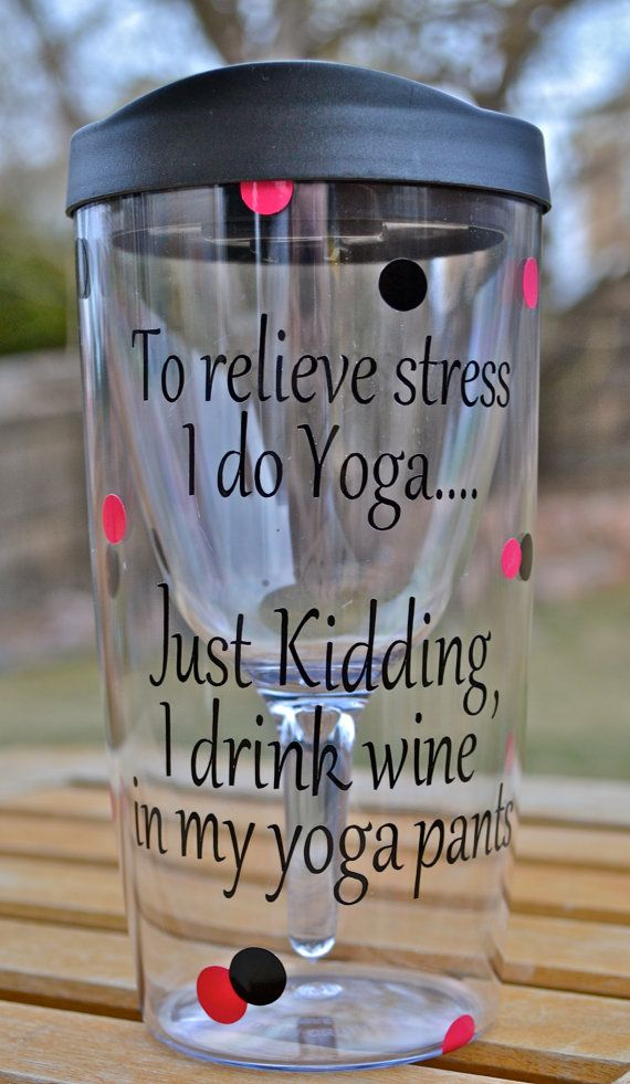 To Relieve Stress I Do Yoga...Just Kidding I drink Wine in my Yoga Pants~~ Wine-on-the-Go cup on Etsy, $15.00