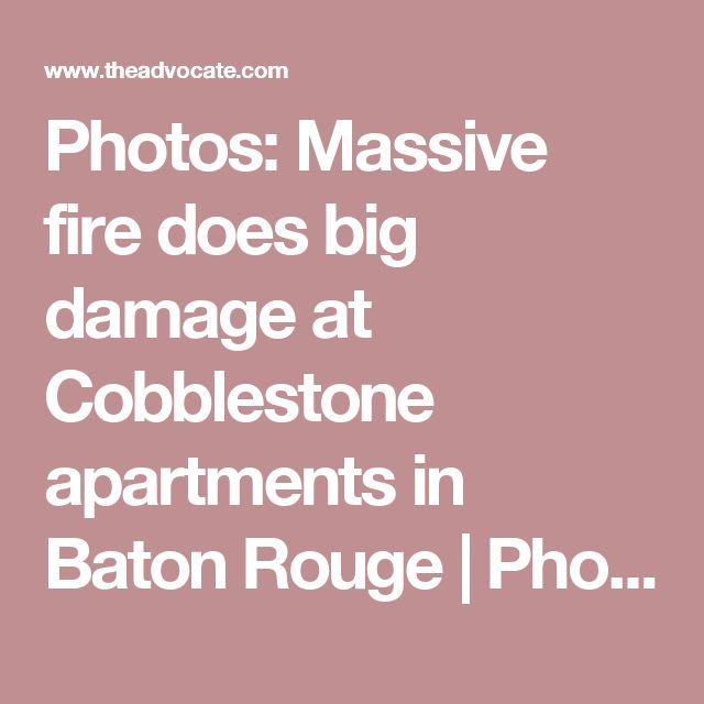Photos: Massive fire does big damage at Cobblestone apartments in Baton Rouge | Photos | theadvocate.com