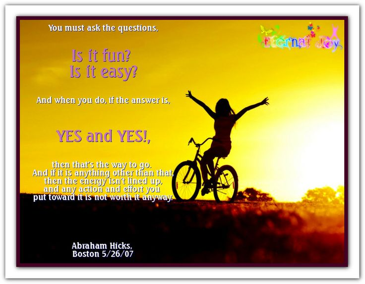 """""""You must ask the questions: Is it fun? Is it easy? And when you do, if the answer is, YES and YES!, then that's the way to go. And if it is anything other than that, then the energy isn't lined up, and any action and effort you put toward it is not worth it anyway."""" Abraham Hicks, Boston 5/26/07 Abraham-Hicks Quotes (AHQ2405) #fun #easy #energy #effort"""