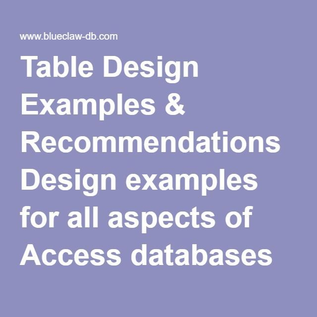 Table Design Examples & Recommendations  Table Design tutorial for all aspects of Access databases can be found in this area of our website.  The goal of this table design tutorial is to provide information for beginning Microsoft Access programmers and future customers so that they will gain a basic understanding of relational databases.