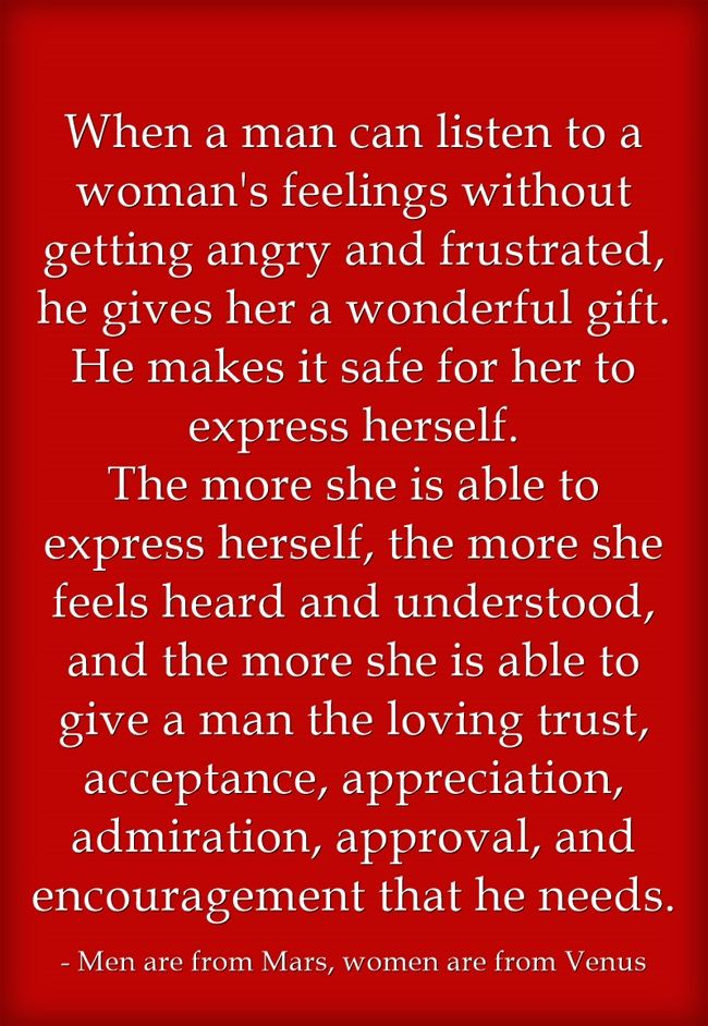 When a man can listen to a woman's feelings without getting angry and frustrated, he gives her a wonderful gift. He makes it safe for her to express herself. The more she is able to express herself, the more she feels heard and understood, and the more...