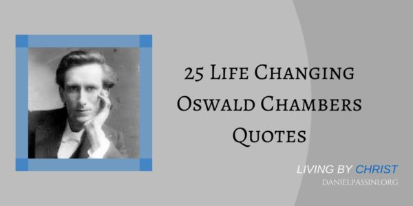 Oswald Chambers was one of those giants in the faith that made a major impact for the Kingdom of God. Through his ministry of writing and speaking he pointed people to a deeper relationship with God. Here are 25 quotes by Oswald Chambers that are sure to change your life.